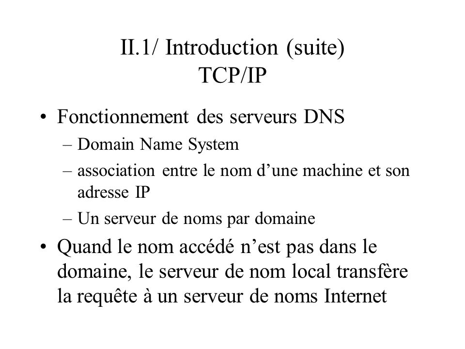 II.1/ Introduction (suite) TCP/IP Fonctionnement des serveurs DNS –Domain Name System –association entre le nom dune machine et son adresse IP –Un ser