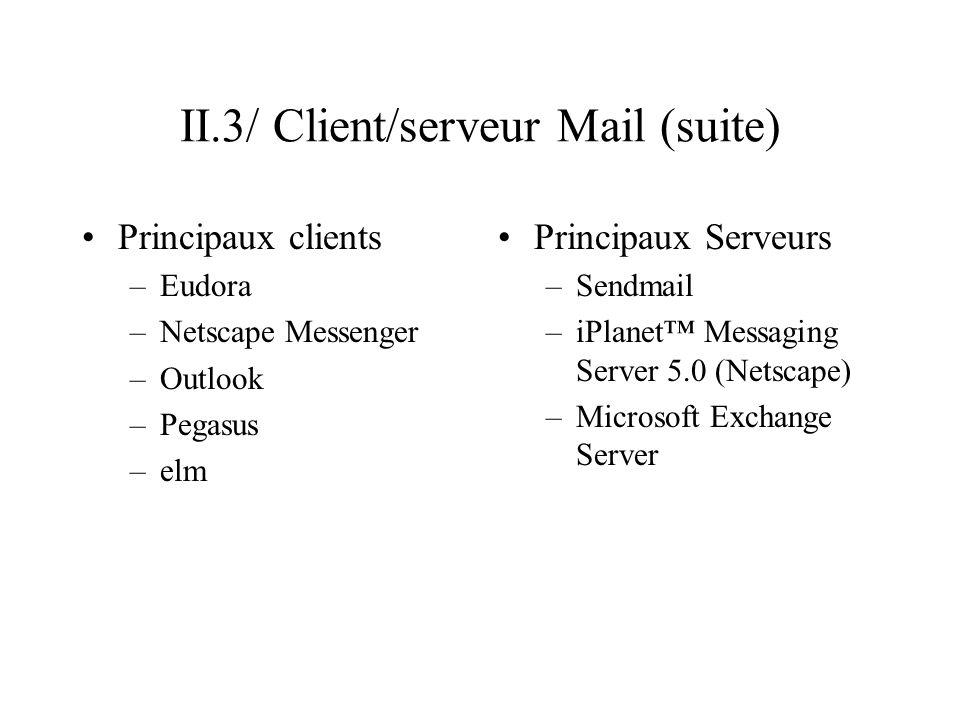 II.3/ Client/serveur Mail (suite) Principaux clients –Eudora –Netscape Messenger –Outlook –Pegasus –elm Principaux Serveurs –Sendmail –iPlanet Messagi