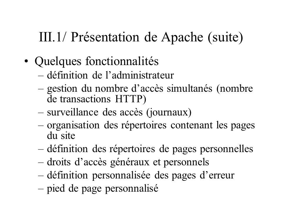III.2/ Configuration de Apache Configuration –responsable : propriétaire (au sens unix) du logiciel –définie dans le fichier /etc/httpd/httpd.conf –configuration principale –déléguer des configurations spécifiques en fonction des répertoires de pages