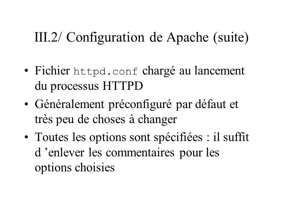 III.2/ Configuration de Apache (suite) Principaux paramètres (présentés avec leur valeur par défaut) # Nombre de processus serveurs en // StartServers 8 # nom et groupe de l utilisateur executant HTTPD User nobody (droit du processus serveur) Group nobody # addresse de l administrateur # (ajoutée au pages générées ex 404).