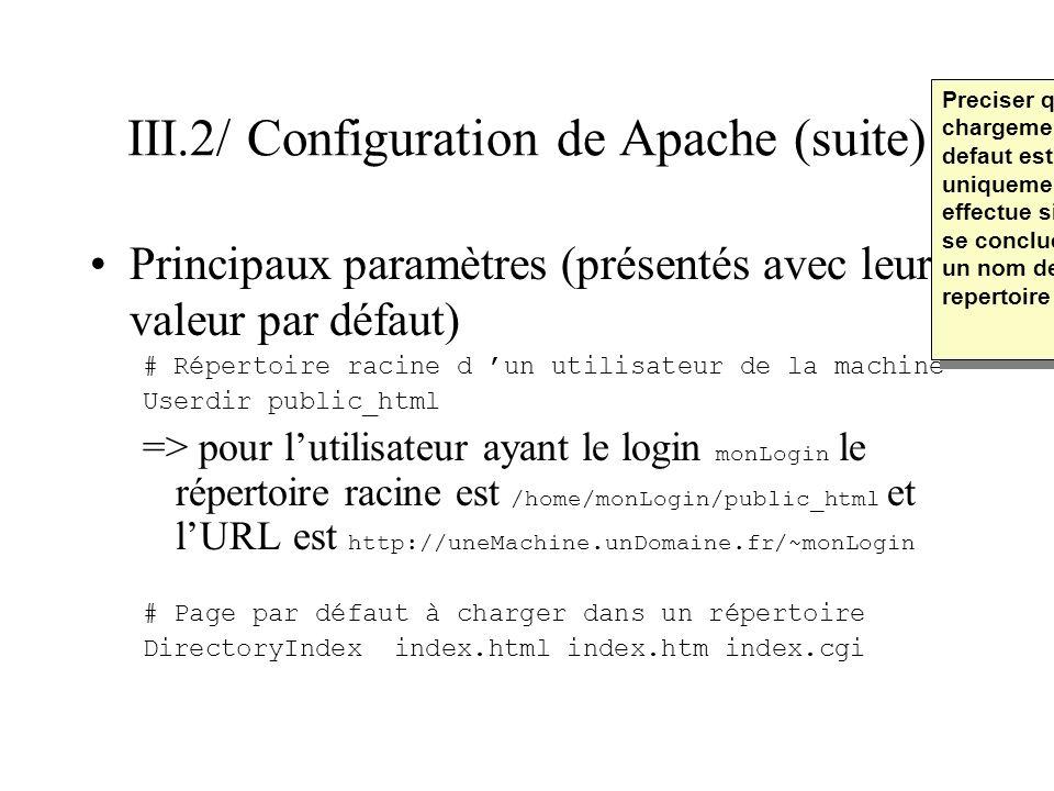 III.2/ Configuration de Apache (suite) Principaux paramètres concernant les journaux (présentés avec leur valeur par défaut) # fichier derreur ErrorLog /var/log/httpd/error_log # Niveau de journalisation des erreurs # (info, notice, error, alert,…) LogLevel warn # Fichier de journalisation des accès et niveau CustomLog /var/log/httpd/access_log common