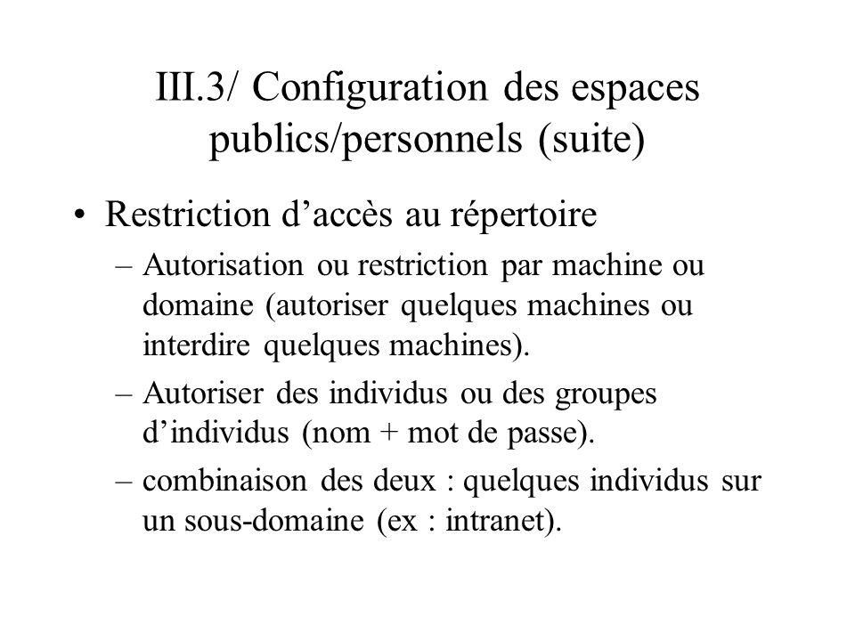 III.3/ Configuration des espaces publics/personnels (suite) Autoriser - Interdire quelques machines –clauses allow from et deny from allow from nomDomaine1 nomDomaine2 … nomMachine1 nomMachine2 … adresseIP1 adresseIP3 … deny from nomDomaine1 nomDomaine2 … nomMachine1 nomMachine2 … adresseIP1 adresseIP3 … –pour désigner toutes les machines : all Ordre dapplication de la restriction –clauses Order deny, allow et Order allow, deny