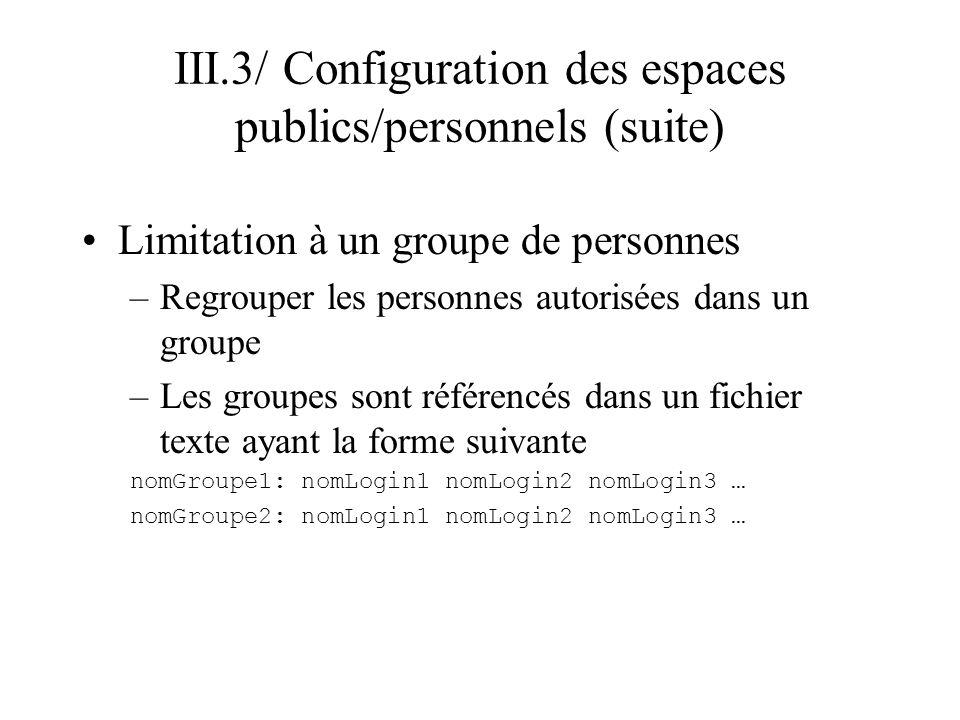 III.3/ Configuration des espaces publics/personnels (suite) Limitation à un groupe –Directive pour spécifier le fichier des groupes autorisés (rappel : entre les balises ) # Nom du fichier contenant les groupes AuthGroupFile nomFichier