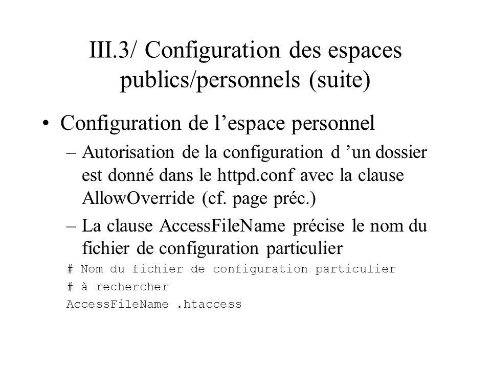 III.3/ Configuration des espaces publics/personnels (suite) Configuration de lespace personnel –Pour configurer votre espace personnel créer le fichier /home/monLogin/public_html/.htaccess –le fichier est un fichier texte contenant les clauses à l intérieur des balises (les balises ne doivent pas être mentionnées).