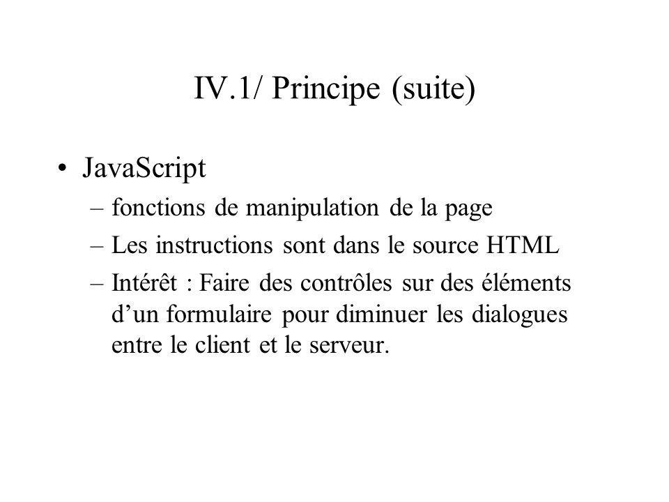 IV.1/ Principe (suite) Dynamique pris en charge par le serveur –Récupérer et gérer des informations transmises par un client calcul, stockage dans une base de données,… –Génération dynamique de pages Génération dun fichier source HTML Affichage dun résultat (interrogation dune base de données)