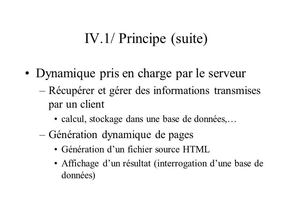 IV.1/ Principe (suite) Génération du fichier source HTML –Effectué par un programme indépendant appelé CGI Le programme peut être écrit dans de nombreux langages (Perl, Visual Basic, C, PL/SQL,…) –Pré-traitement par le serveur HTTPD de fichiers HTML pré-existants comportant des instructions conditionnant la génération de lignes HTML langage PHP
