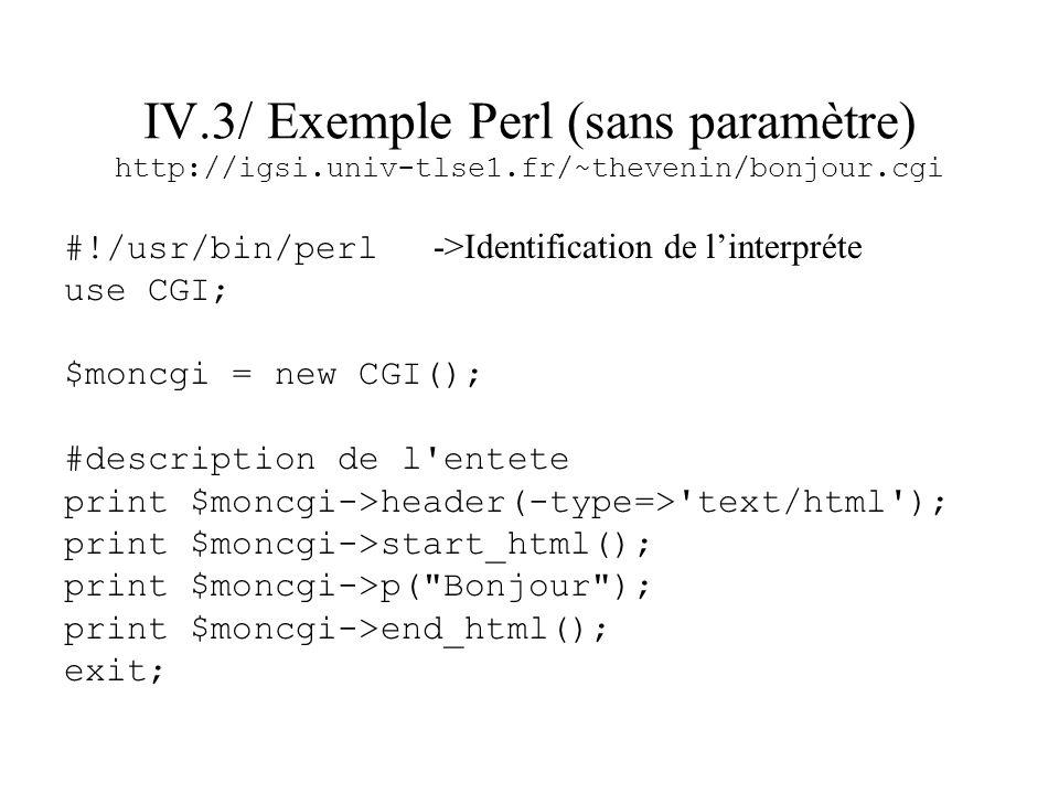 IV.3/ Exemple Perl (sans paramètre) http://igsi.univ-tlse1.fr/~thevenin/bonjour.cgi #!/usr/bin/perl ->Identification de linterpréte use CGI; $moncgi =