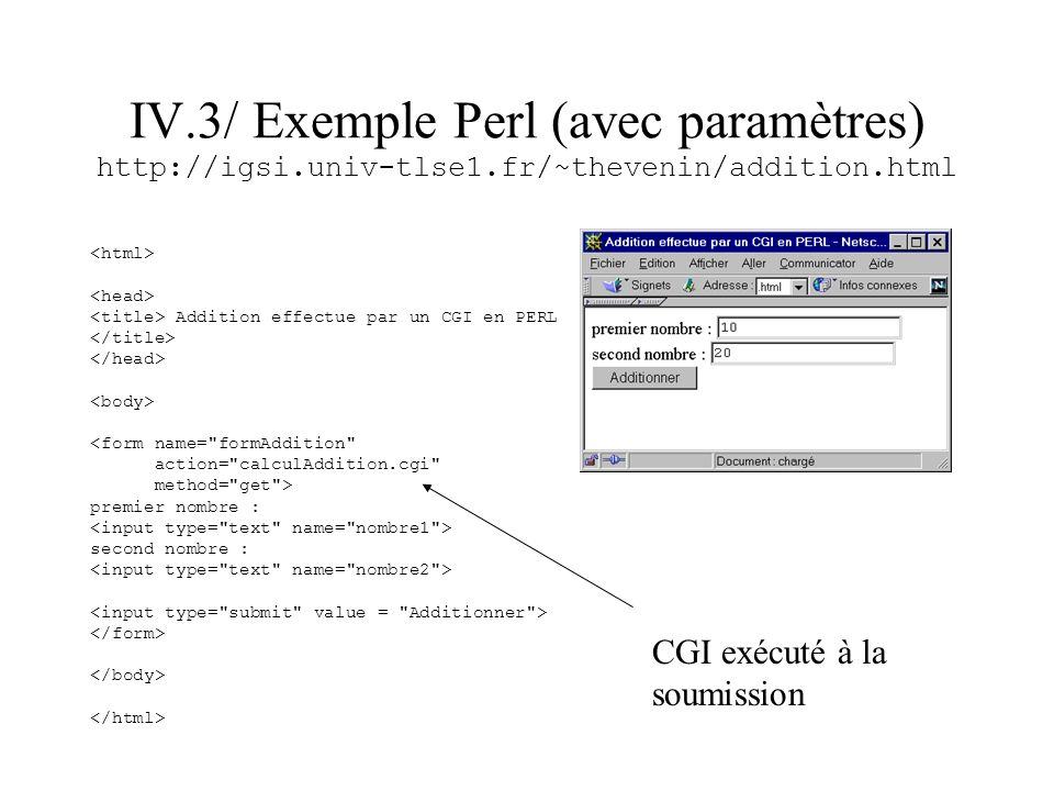 IV.3/ Exemple Perl (avec paramètres) http://igsi/~thevenin/calculAddition.cgi?nombre1=10&nombre2=20 #!/usr/bin/perl # use CGI; $moncgi = new CGI(); $a = $moncgi->param( nombre1 ); $b = $moncgi->param( nombre2 ); $total = $a + $b; #description de l entete print $moncgi->header(-type=> text/html ); print $moncgi->start_html(); print $moncgi->p( Résultat : $total ); print $moncgi->end_html(); exit;