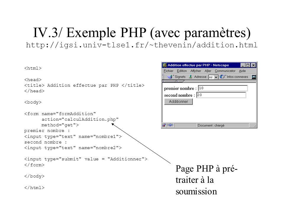 IV.3/ Exemple PHP (avec paramètres) http://igsi.univ-tlse1.fr/~thevenin/addition.html Addition effectue par PHP <form name=