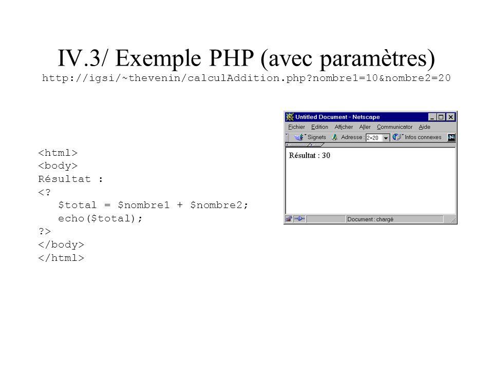 IV.3/ Exemple PHP (avec paramètres) http://igsi/~thevenin/calculAddition.php?nombre1=10&nombre2=20 Résultat : <? $total = $nombre1 + $nombre2; echo($t