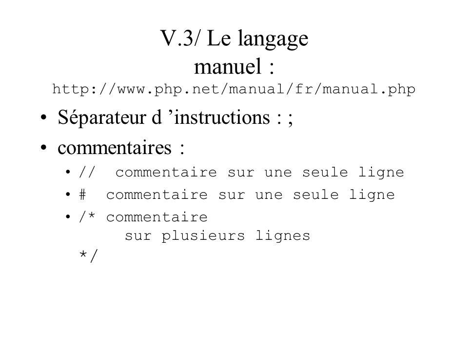 V.3/ Le langage manuel : http://www.php.net/manual/fr/manual.php Séparateur d instructions : ; commentaires : // commentaire sur une seule ligne # com