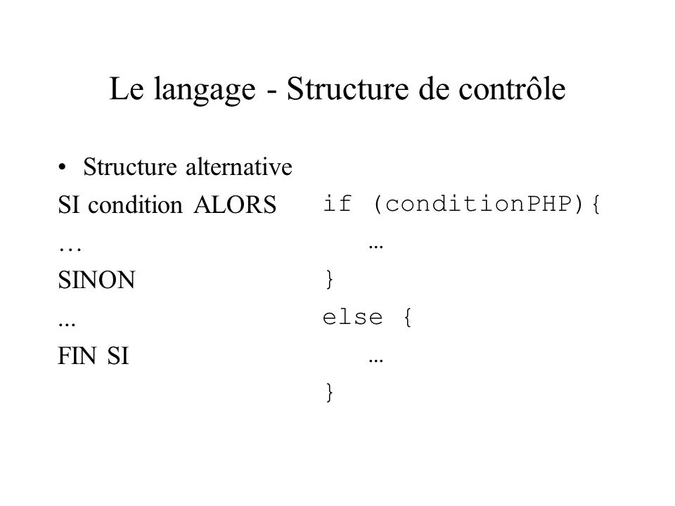 Le langage - Structure de contrôle Structure alternative SI condition ALORS … SINON... FIN SI if (conditionPHP){ … } else { … }