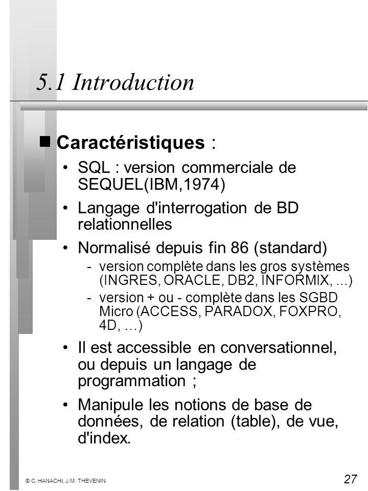 27 © C. HANACHI, J.M. THEVENIN 5.1 Introduction Caractéristiques : SQL : version commerciale de SEQUEL(IBM,1974) Langage d'interrogation de BD relatio