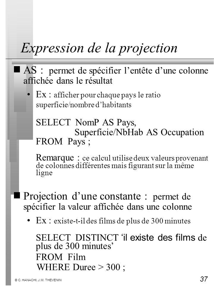 37 © C. HANACHI, J.M. THEVENIN Expression de la projection AS : permet de spécifier lentête dune colonne affichée dans le résultat Ex : afficher pour