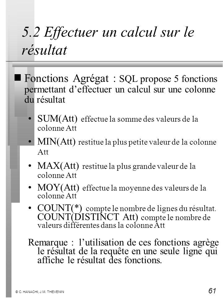 61 © C. HANACHI, J.M. THEVENIN 5.2 Effectuer un calcul sur le résultat Fonctions Agrégat : SQL propose 5 fonctions permettant deffectuer un calcul sur