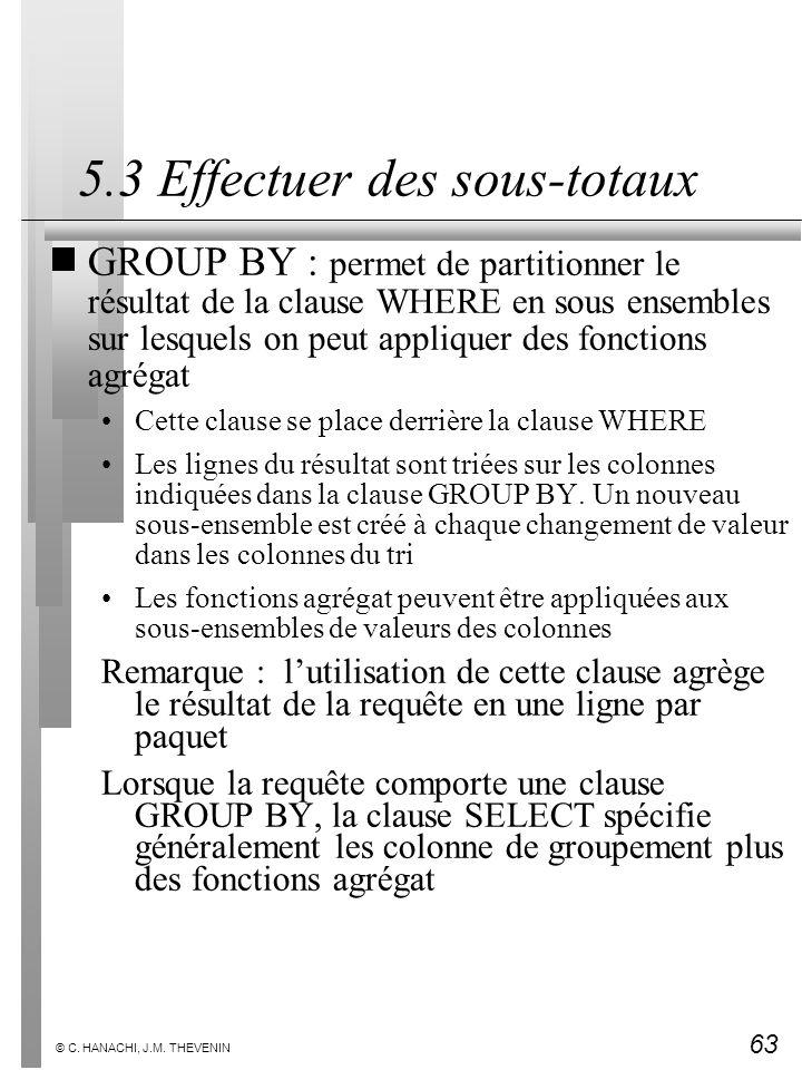 63 © C. HANACHI, J.M. THEVENIN 5.3 Effectuer des sous-totaux GROUP BY : permet de partitionner le résultat de la clause WHERE en sous ensembles sur le