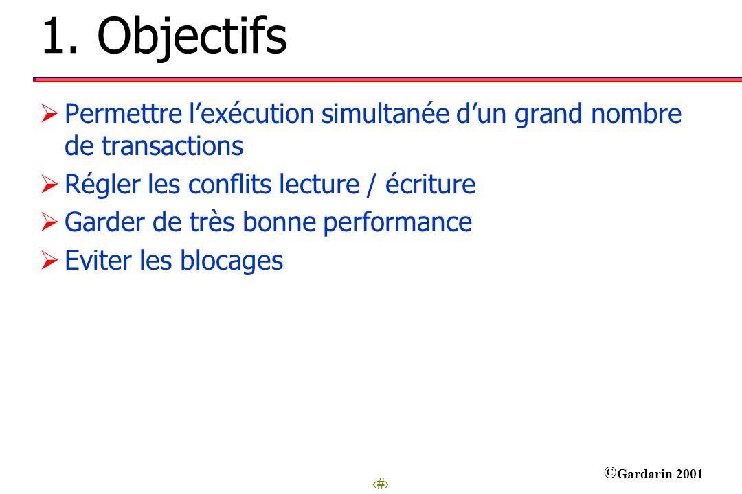 2 © Gardarin 2001 1. Objectifs Permettre lexécution simultanée dun grand nombre de transactions Régler les conflits lecture / écriture Garder de très