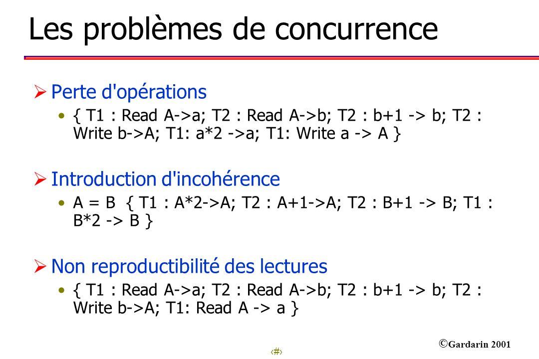 3 © Gardarin 2001 Les problèmes de concurrence Perte d'opérations { T1 : Read A->a; T2 : Read A->b; T2 : b+1 -> b; T2 : Write b->A; T1: a*2 ->a; T1: W