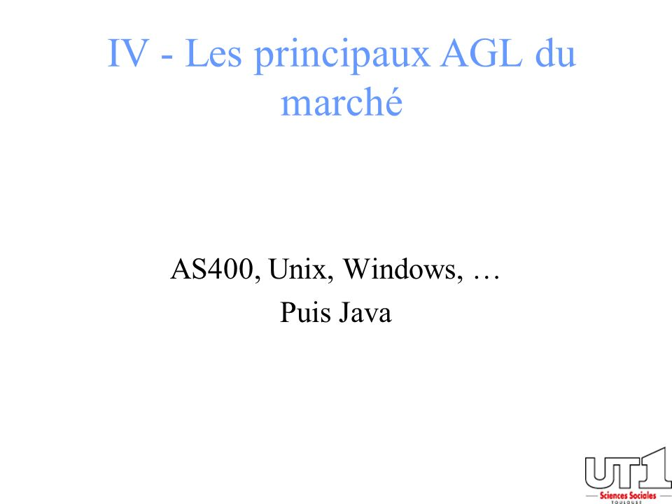 IV - Les principaux AGL du marché AS400, Unix, Windows, … Puis Java