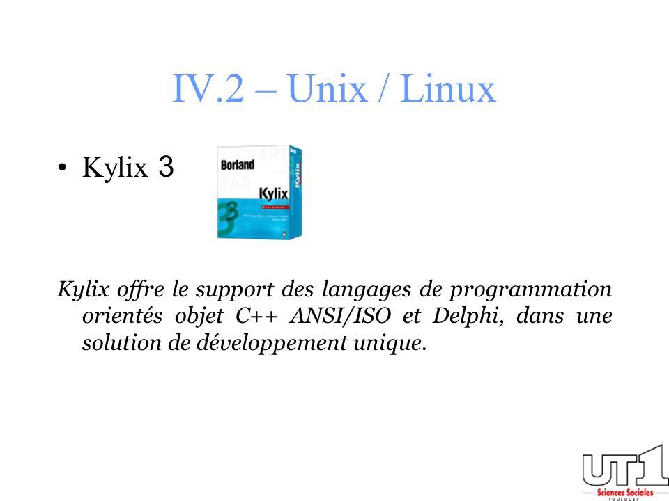 IV.2 – Unix / Linux Kylix 3 Kylix offre le support des langages de programmation orientés objet C++ ANSI/ISO et Delphi, dans une solution de développe