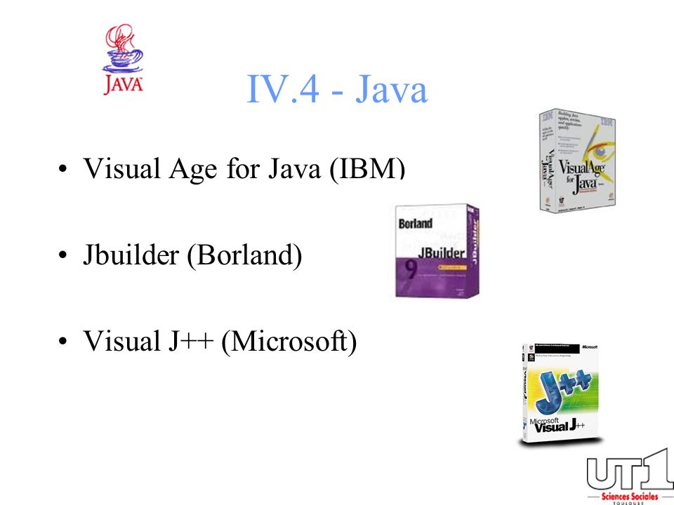 IV.4 - Java Visual Age for Java (IBM) Jbuilder (Borland) Visual J++ (Microsoft)