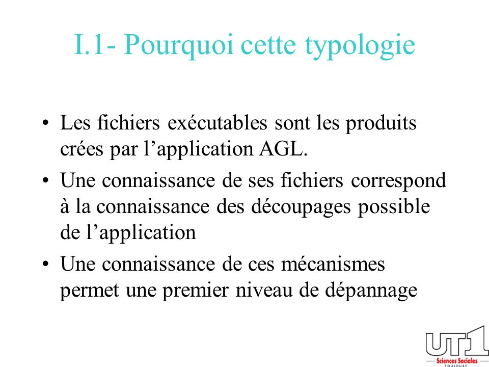 I.1- Pourquoi cette typologie Les fichiers exécutables sont les produits crées par lapplication AGL. Une connaissance de ses fichiers correspond à la