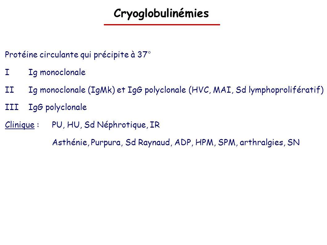 Cryoglobulinémies Protéine circulante qui précipite à 37° IIg monoclonale IIIg monoclonale (IgMk) et IgG polyclonale (HVC, MAI, Sd lymphoprolifératif)