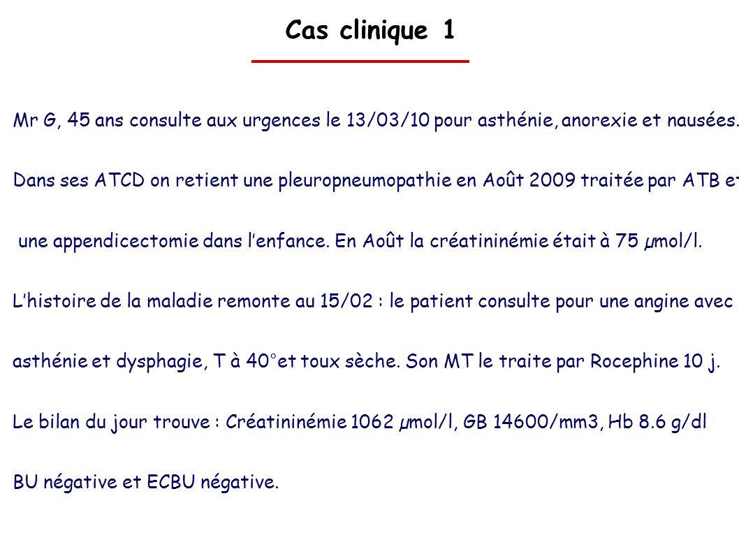 Cas clinique 1 Mr G, 45 ans consulte aux urgences le 13/03/10 pour asthénie, anorexie et nausées. Dans ses ATCD on retient une pleuropneumopathie en A