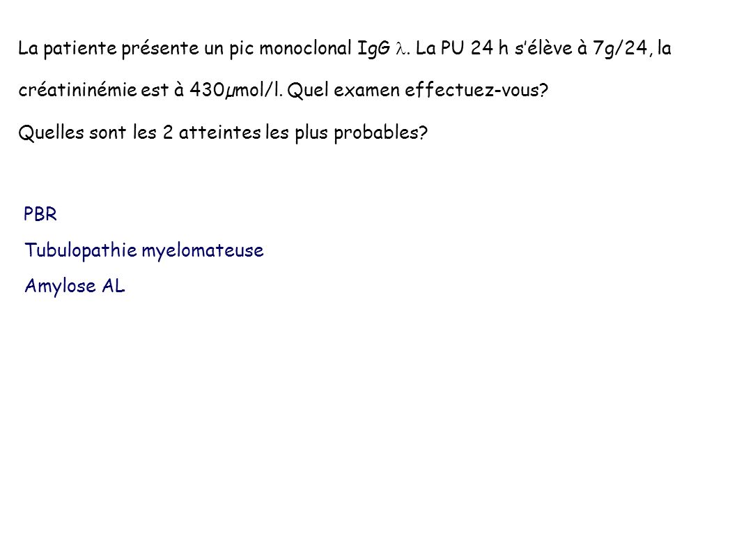 La patiente présente un pic monoclonal IgG. La PU 24 h sélève à 7g/24, la créatininémie est à 430µmol/l. Quel examen effectuez-vous? Quelles sont les