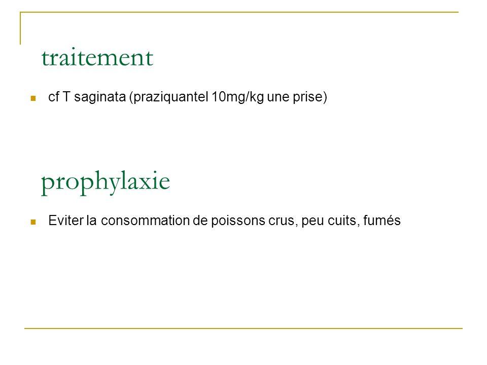 traitement cf T saginata (praziquantel 10mg/kg une prise) prophylaxie Eviter la consommation de poissons crus, peu cuits, fumés
