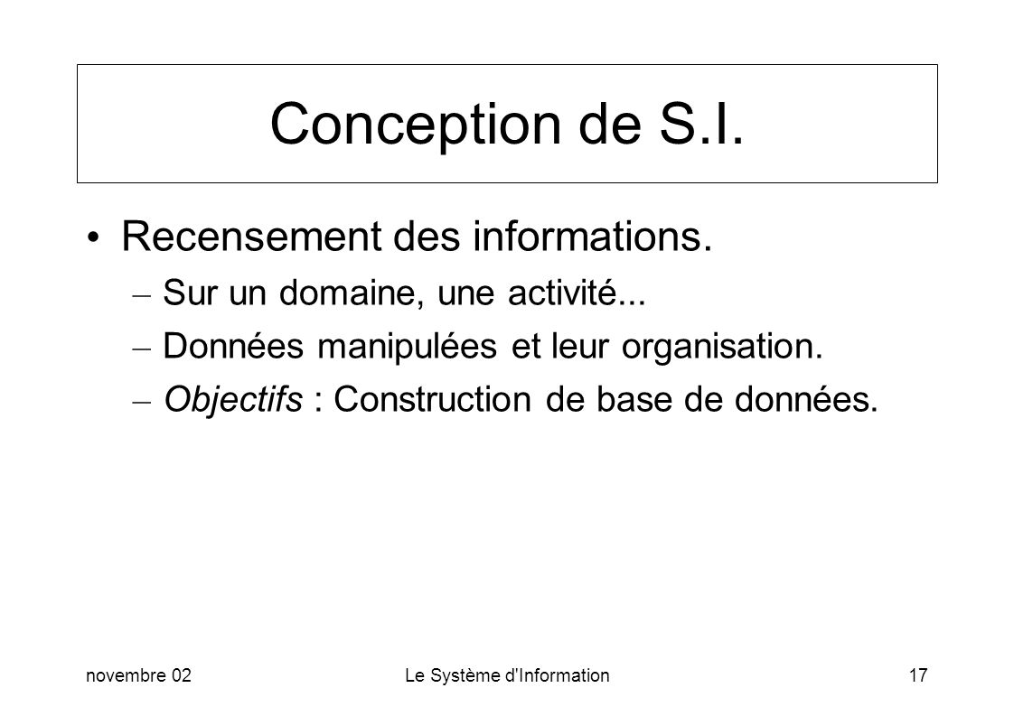 novembre 02Le Système d'Information17 Conception de S.I. Recensement des informations. – Sur un domaine, une activité... – Données manipulées et leur