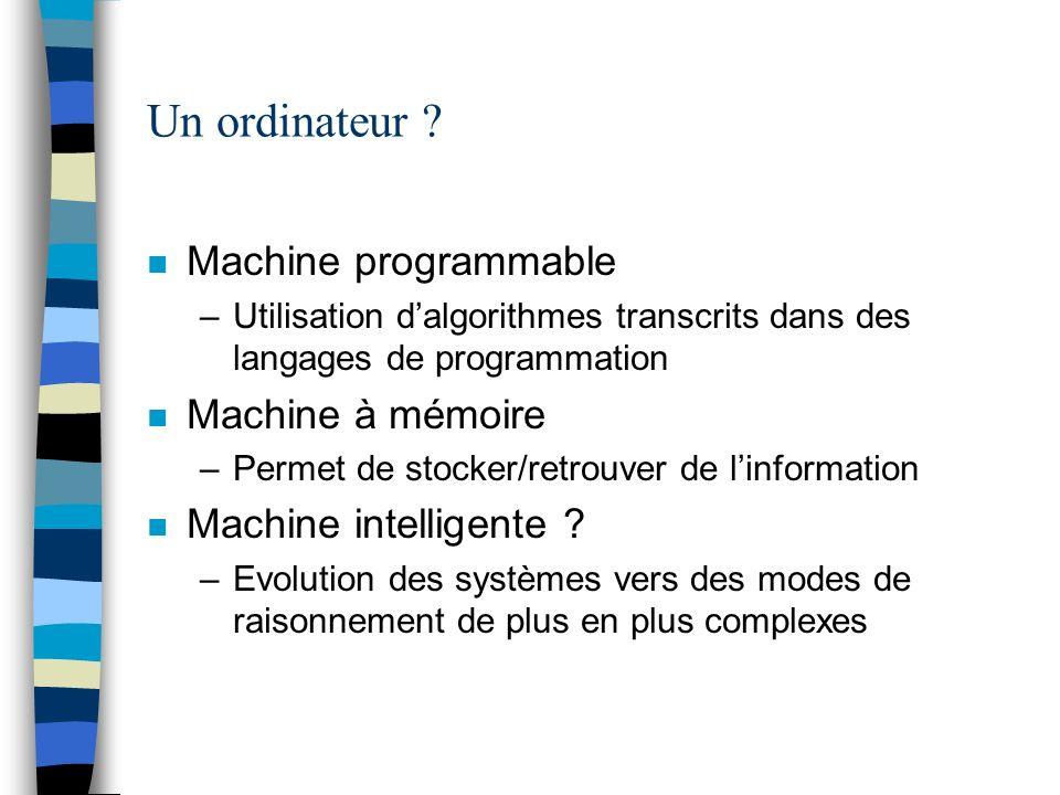 Un ordinateur ? n Machine programmable –Utilisation dalgorithmes transcrits dans des langages de programmation n Machine à mémoire –Permet de stocker/