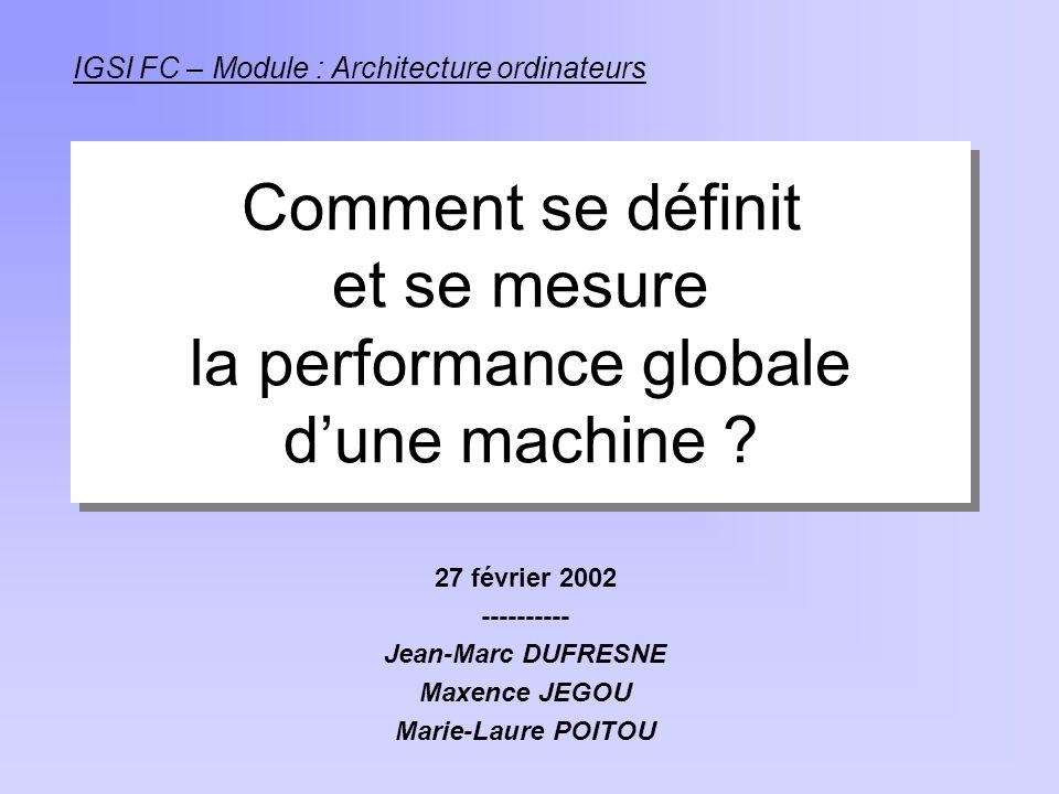 Comment se définit et se mesure la performance globale dune machine ? 27 février 2002 ---------- Jean-Marc DUFRESNE Maxence JEGOU Marie-Laure POITOU I