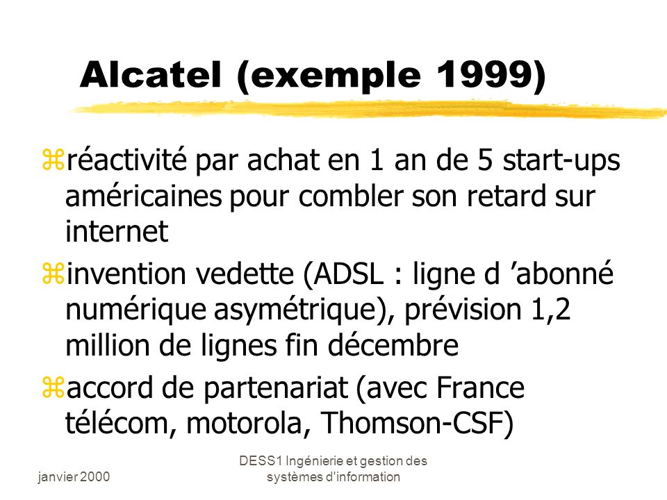janvier 2000 DESS1 Ingénierie et gestion des systèmes d information Alcatel (exemple 1999) zréactivité par achat en 1 an de 5 start-ups américaines pour combler son retard sur internet zinvention vedette (ADSL : ligne d abonné numérique asymétrique), prévision 1,2 million de lignes fin décembre zaccord de partenariat (avec France télécom, motorola, Thomson-CSF)