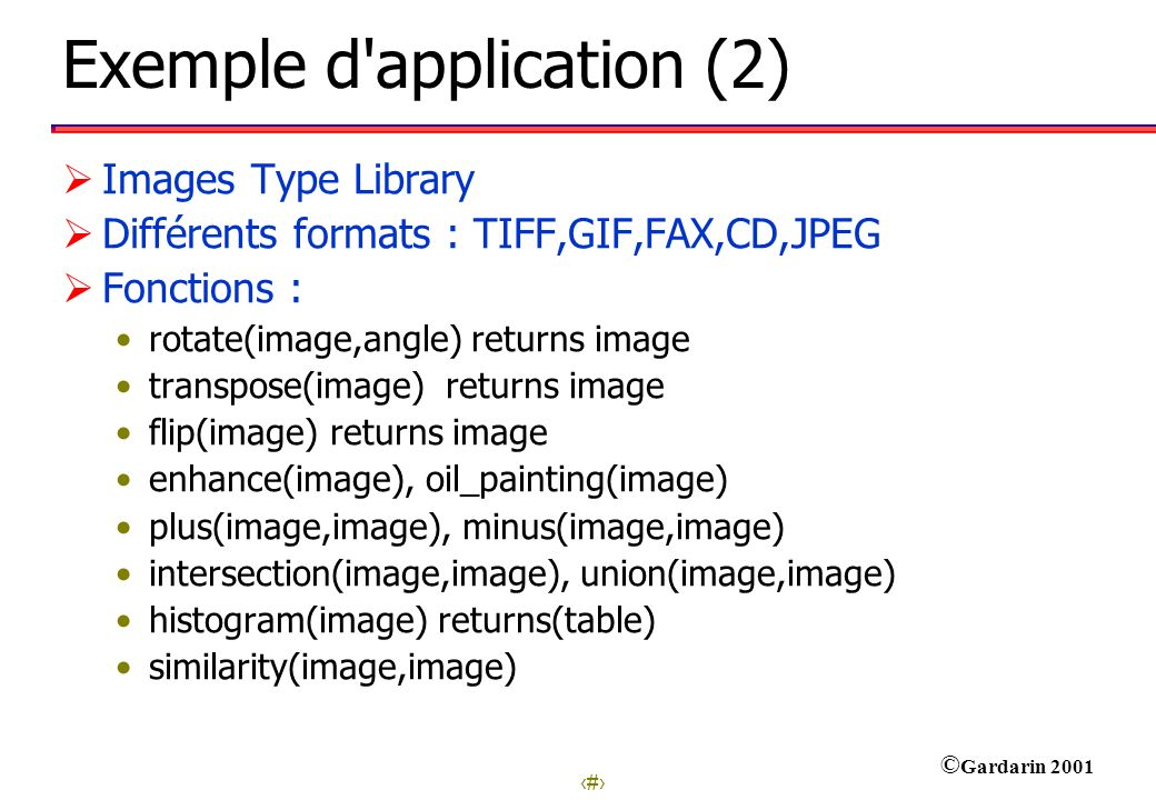 29 © Gardarin 2001 Exemple d'application (2) Images Type Library Différents formats : TIFF,GIF,FAX,CD,JPEG Fonctions : rotate(image,angle) returns ima