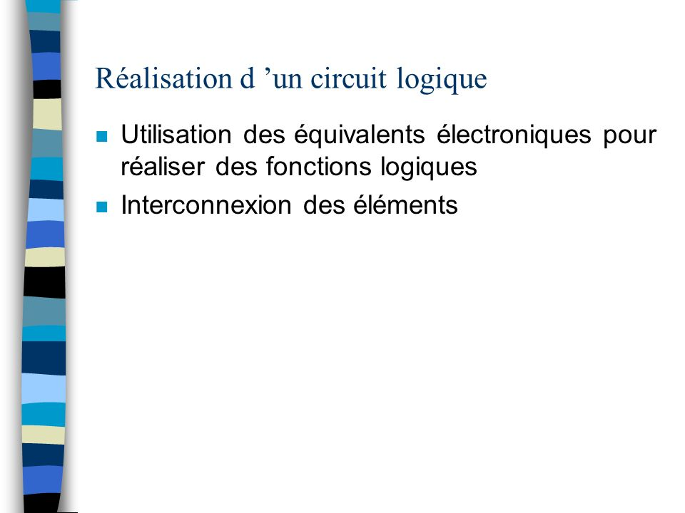Réalisation d un circuit logique n Utilisation des équivalents électroniques pour réaliser des fonctions logiques n Interconnexion des éléments