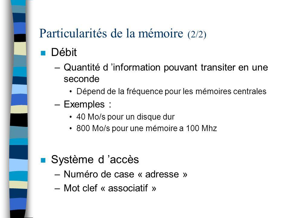 Particularités de la mémoire (2/2) n Débit –Quantité d information pouvant transiter en une seconde Dépend de la fréquence pour les mémoires centrales