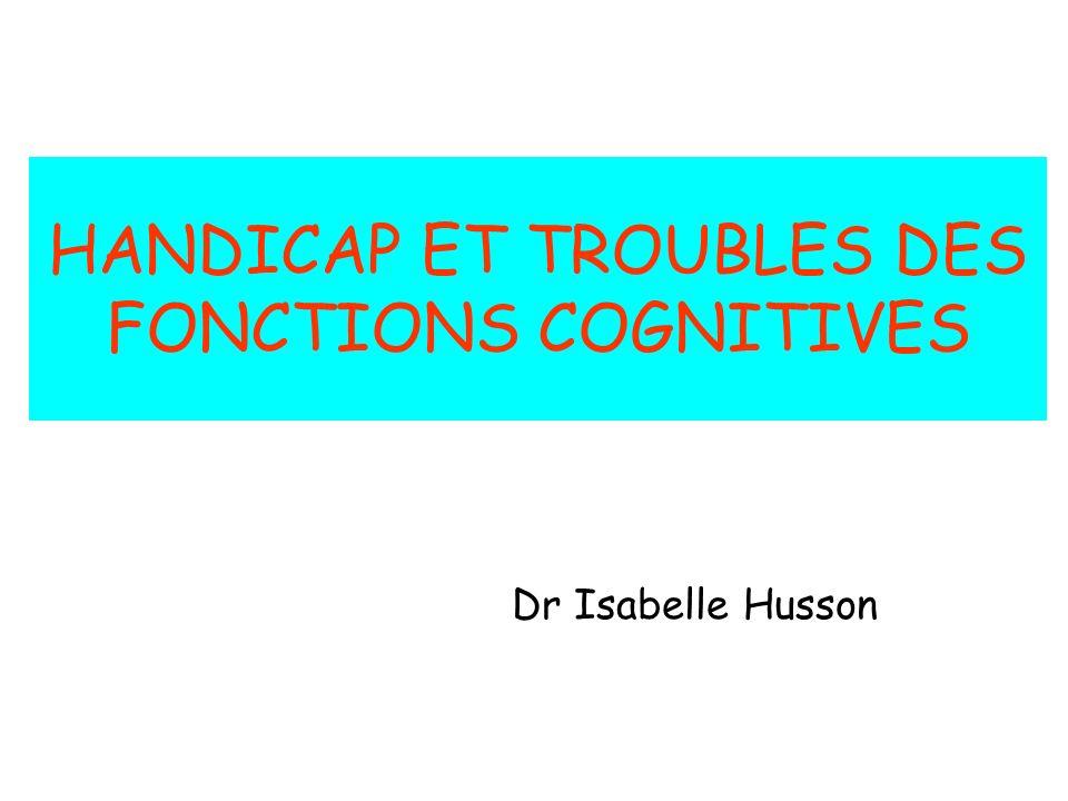 HANDICAP ET TROUBLES DES FONCTIONS COGNITIVES Dr Isabelle Husson