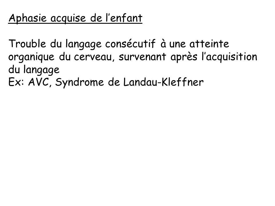 Aphasie acquise de lenfant Trouble du langage consécutif à une atteinte organique du cerveau, survenant après lacquisition du langage Ex: AVC, Syndrom