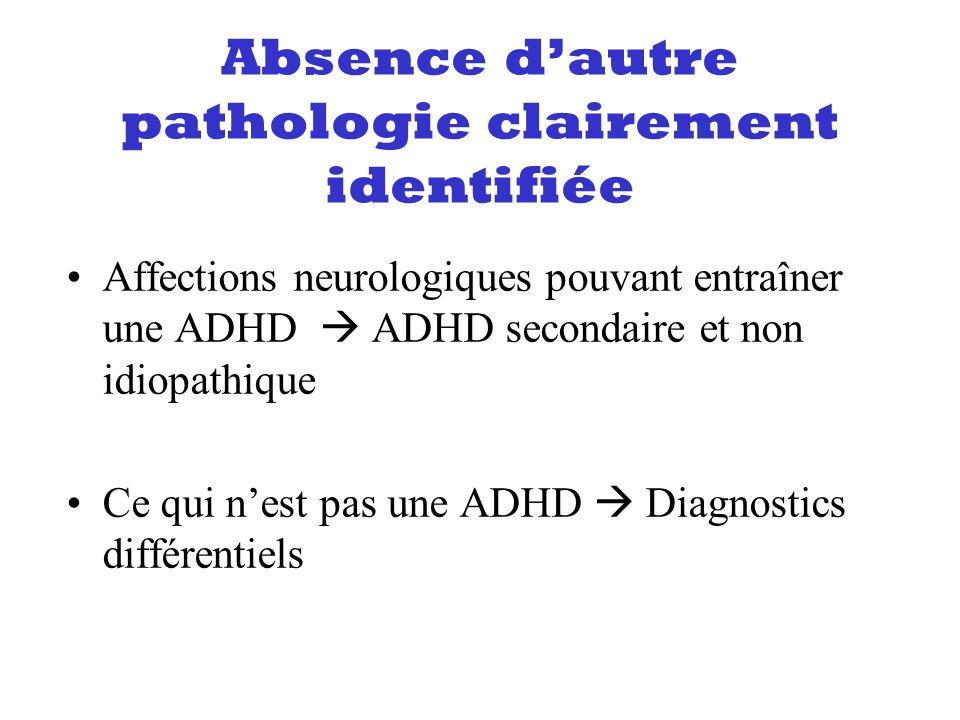 Absence dautre pathologie clairement identifiée Affections neurologiques pouvant entraîner une ADHD ADHD secondaire et non idiopathique Ce qui nest pa