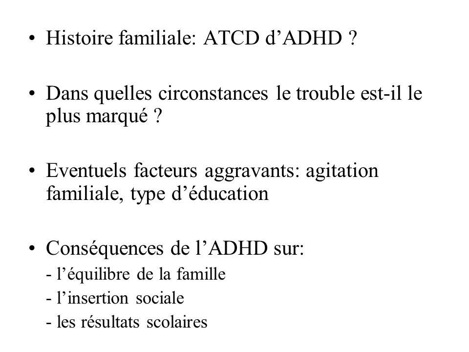 Histoire familiale: ATCD dADHD ? Dans quelles circonstances le trouble est-il le plus marqué ? Eventuels facteurs aggravants: agitation familiale, typ