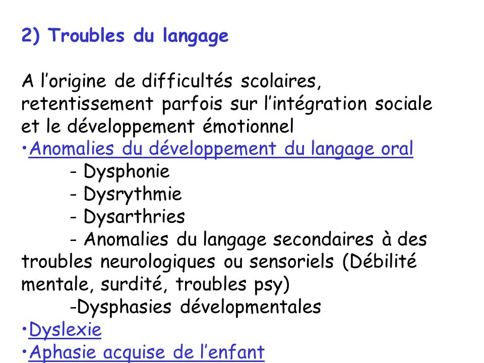 Anomalies du développement du langage oral a) Dysphonie (raucité de la voix) b) Dysrythmie Principalement le bégaiement Installation fréquente de signes dits « 2ndaires » rendant ce trouble très handicapant: mouvements associés, évitement social Dysrythmie transitoire du langage: 2ans1/2- 4ans puis au début de lâge scolaire Dysrythmie persistante survient dans 1% de la population