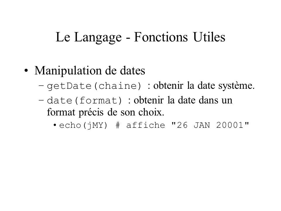 Le Langage - Fonctions Utiles Manipulation de dates –getDate(chaine) : obtenir la date système. –date(format) : obtenir la date dans un format précis