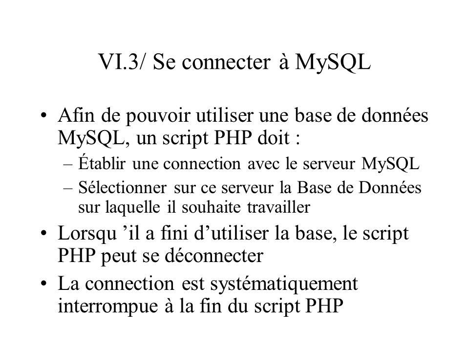 VI.3/ Se connecter à MySQL Afin de pouvoir utiliser une base de données MySQL, un script PHP doit : –Établir une connection avec le serveur MySQL –Sél
