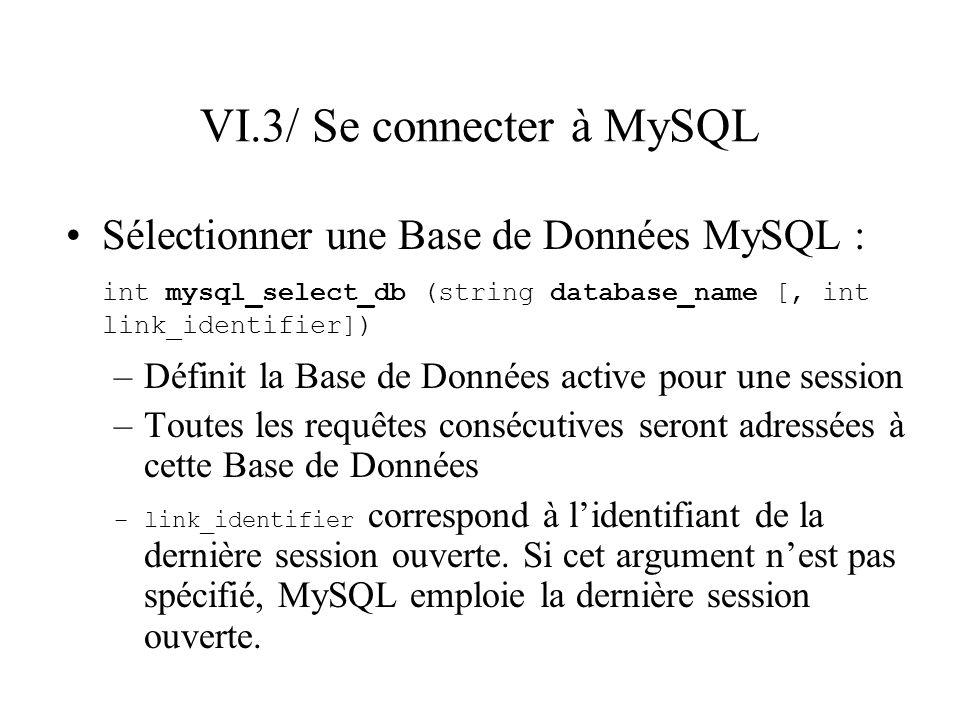 VI.3/ Se connecter à MySQL Sélectionner une Base de Données MySQL : int mysql_select_db (string database_name [, int link_identifier]) –Définit la Bas