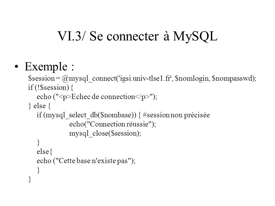 VI.3/ Se connecter à MySQL Exemple : $session = @mysql_connect('igsi.univ-tlse1.fr', $nomlogin, $nompasswd); if (!$session) { echo (