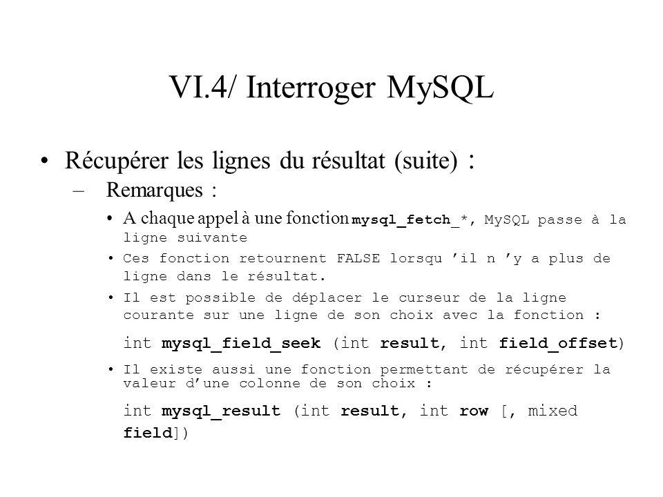 VI.4/ Interroger MySQL Récupérer les lignes du résultat (suite) : –Remarques : A chaque appel à une fonction mysql_fetch_*, MySQL passe à la ligne sui