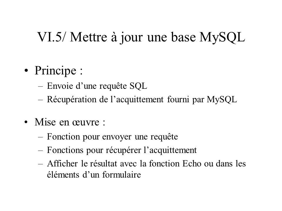 VI.5/ Mettre à jour une base MySQL Principe : –Envoie dune requête SQL –Récupération de lacquittement fourni par MySQL Mise en œuvre : –Fonction pour
