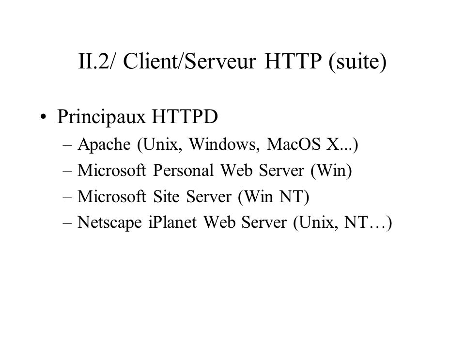 II.2/ Client/Serveur HTTP (suite) Principaux HTTPD –Apache (Unix, Windows, MacOS X...) –Microsoft Personal Web Server (Win) –Microsoft Site Server (Wi