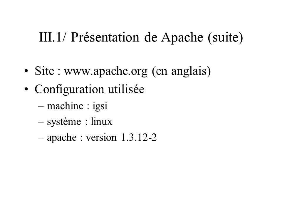 III.1/ Présentation de Apache (suite) Site : www.apache.org (en anglais) Configuration utilisée –machine : igsi –système : linux –apache : version 1.3